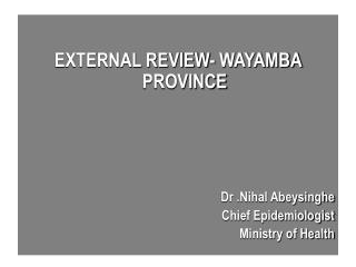 EXTERNAL REVIEW- WAYAMBA PROVINCE Dr .Nihal Abeysinghe Chief Epidemiologist Ministry of Health