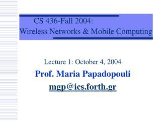 Lecture 1: October 4, 2004 Prof. Maria Papadopouli mgp@ics.forth.gr