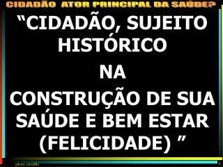 """"""" CIDADÃO, SUJEITO HISTÓRICO NA  CONSTRUÇÃO DE SUA SAÚDE E BEM ESTAR (FELICIDADE)  """""""