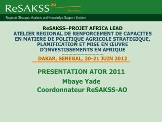 PRESENTATION ATOR 2011 Mbaye Yade  Coordonnateur ReSAKSS-AO
