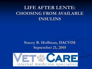 LIFE AFTER LENTE: CHOOSING FROM AVAILABLE INSULINS    Stacey B. Hoffman, DACVIM September 21, 2005