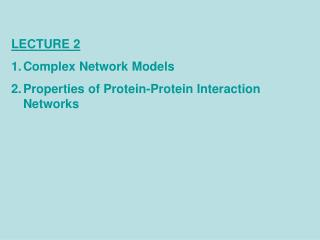 LECTURE 2 Complex Network Models Properties of Protein-Protein Interaction Networks