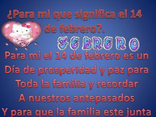 �Para mi que significa el 14 de febrero?.