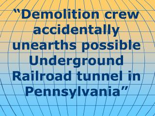 """ Demolition crew accidentally unearths possible Underground Railroad tunnel in Pennsylvania """