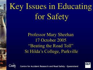 """Key Issues in Educating  for Safety Professor Mary Sheehan 17 October 2005 """"Beating the Road Toll"""""""