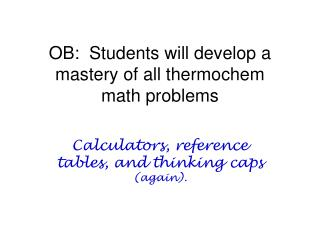 OB:  Students will develop a mastery of all thermochem  math problems