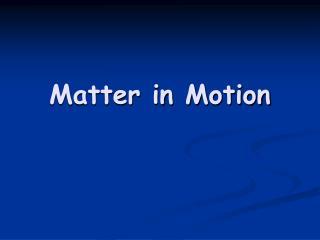 Matter in Motion