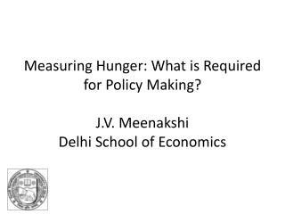 Measuring Hunger: What is Required for Policy Making  J.V. Meenakshi Delhi School of Economics