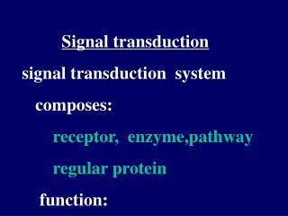 Signal transduction signal transduction  system    composes:  receptor,  enzyme,pathway