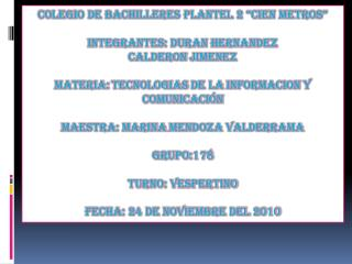 "Colegio de bachilleres plantel 2 ""cien metros"" Integrantes: duran  hernandez Calderon jimenez"