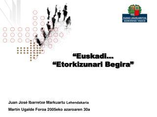 """""""Euskadi… """"Etorkizunari Begira"""" Juan José Ibarretxe Markuartu  Lehendakaria"""
