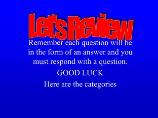 Remember each question will be in the form of an answer and you must respond with a question.