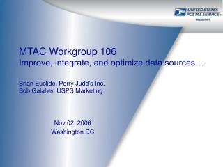 MTAC Workgroup 106  Improve, integrate, and optimize data sources   Brian Euclide, Perry Judd s Inc. Bob Galaher, USPS M