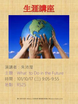 演講者: 朱 沛 瀅 主題: What  to Do in the Future 時間: 101/10/17 ( 三 ) 9:05-9:55 地點: R525