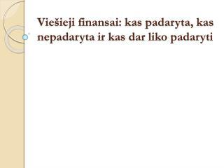 Viešieji finansai:  kas padaryta, kas nepadaryta  ir kas dar liko padaryti