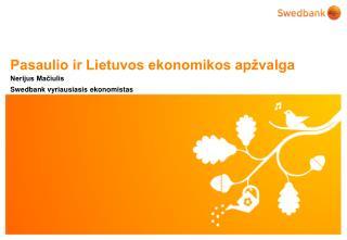 Pasaulio ir Lietuvos ekonomikos apžvalga Nerijus Mačiulis Swedbank vyriausiasis ekonomistas