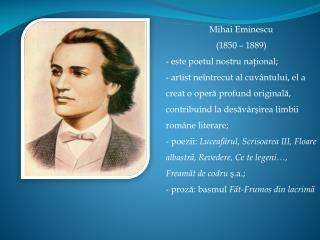 Mihai Eminescu (1850 – 1889) este poetul nostru na ţ ional ;