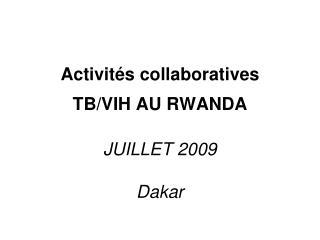 Activités collaboratives  TB/VIH AU RWANDA JUILLET 2009 Dakar