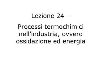 Lezione 24 –  Processi termochimici nell'industria, ovvero ossidazione ed energia