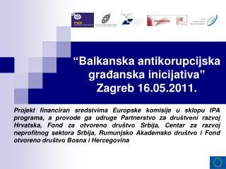 """ Balkanska antikorupcijska gra đ anska inic i jativa ""   Zagreb 16.05.2011."