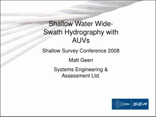 Shallow Water Wide-Swath Hydrography with AUVs Shallow Survey Conference 2008 Matt Geen