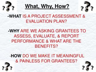 -WHAT IS A PROJECT ASSESSMENT  EVALUATION PLAN   -WHY ARE WE ASKING GRANTEES TO ASSESS, EVALUATE,  REPORT PERFORMANCE  W