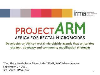 """Yes, Africa Needs Rectal Microbicides"" IRMA/AVAC teleconference September  27, 2011"