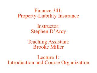 Finance 341: Property-Liability Insurance  Instructor: Stephen D Arcy  Teaching Assistant: Brooke Miller  Lecture 1: Int