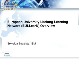 European University Lifelong Learning Network (EULLearN) Overview Solveiga Buoziute, ISM