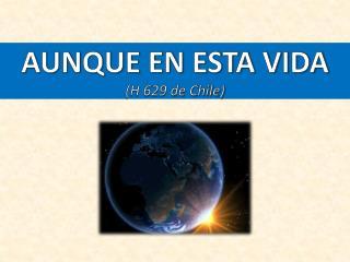 AUNQUE EN ESTA VIDA (H 629 de Chile)