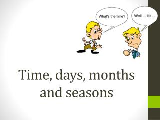Time,  days ,  months and seasons