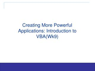 Creating More Powerful Applications: Introduction to VBA(Wk9)