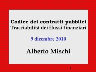 Codice dei contratti pubblici Tracciabilità dei flussi finanziari 9 dicembre 2010 Alberto Mischi
