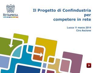 Il Progetto di Confindustria  per  competere in rete Lucca 11 marzo 2014 Ciro Ascione