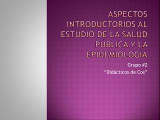 Aspectos Introductorios al estudio de la Salud Pública y la Epidemiología