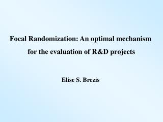 Focal Randomization: An optimal mechanism  for the evaluation of R&D projects Elise S. Brezis