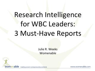 Research Intelligence  for WBC Leaders: 3 Must-Have Reports  Julie R. Weeks Womenable