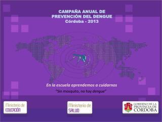CAMPAÑA ANUAL DE PREVENCIÓN DEL DENGUE Córdoba - 2013