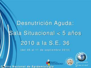 Desnutrición Aguda: Sala Situacional < 5 años 2010 a la S.E. 36 (del 05 al 11 de septiembre 2010)
