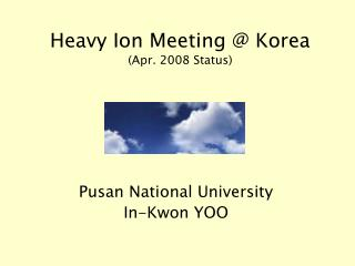 Heavy Ion Meeting @ Korea (Apr. 2008 Status)