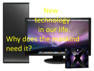 New technology                   in our life. Why does the mankind need it?
