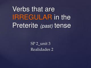 Verbs  that  are  IRREGULAR  in the Preterite  ( past )  tense