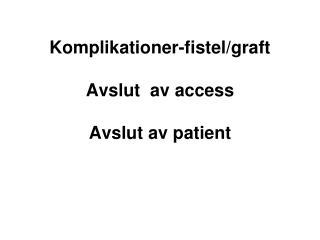 Komplikationer-fistel/graft Avslut  av access Avslut av patient