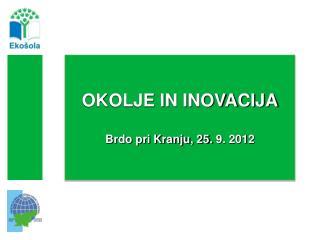 OKOLJE IN INOVACIJA Brdo pri Kranju, 25.  9 . 2012