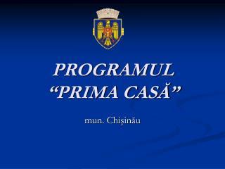 """PROGRAMUL  """"PRIMA CASĂ"""""""