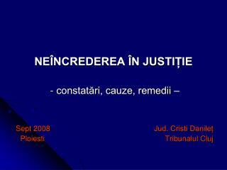 NEÎNCREDEREA ÎN JUSTIȚIE  - constatări, cauze, remedii –  Sept 2008  Jud. Cristi Danileț