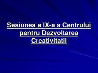 Sesiunea a IX-a a Centrului pentru Dezvoltarea Creativitatii