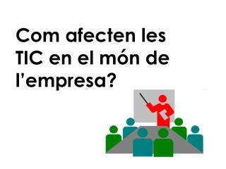 Com afecten les TIC en el món de l'empresa?