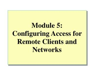 Module 5: Configuring Access for Remote Clients and Networks