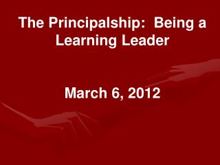 The Principalship:  Being a Learning Leader March 6, 2012